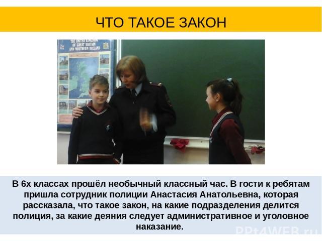 В 6х классах прошёл необычный классный час. В гости к ребятам пришла сотрудник полиции Анастасия Анатольевна, которая рассказала, что такое закон, на какие подразделения делится полиция, за какие деяния следует административное и уголовное наказание…