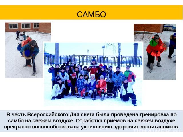 В честь Всероссийского Дня снега была проведена тренировка по самбо на свежем воздухе. Отработка приемов на свежем воздухе прекрасно поспособствовала укреплению здоровья воспитанников. САМБО