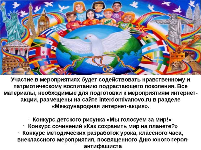 Участие в мероприятиях будет содействовать нравственному и патриотическому воспитанию подрастающего поколения. Все материалы, необходимые для подготовки к мероприятиям интернет-акции, размещены на сайте interdomivanovo.ru в разделе «Международная ин…