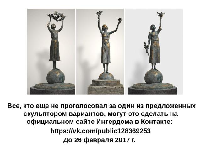 Все, кто еще не проголосовал за один из предложенных скульптором вариантов, могут это сделать на официальном сайте Интердомав Контакте: https://vk.com/public128369253 До 26 февраля 2017 г.