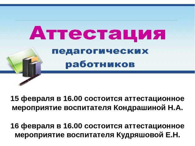 15 февраля в 16.00 состоится аттестационное мероприятие воспитателя Кондрашиной Н.А. 16 февраля в 16.00 состоится аттестационное мероприятие воспитателя Кудряшовой Е.Н.