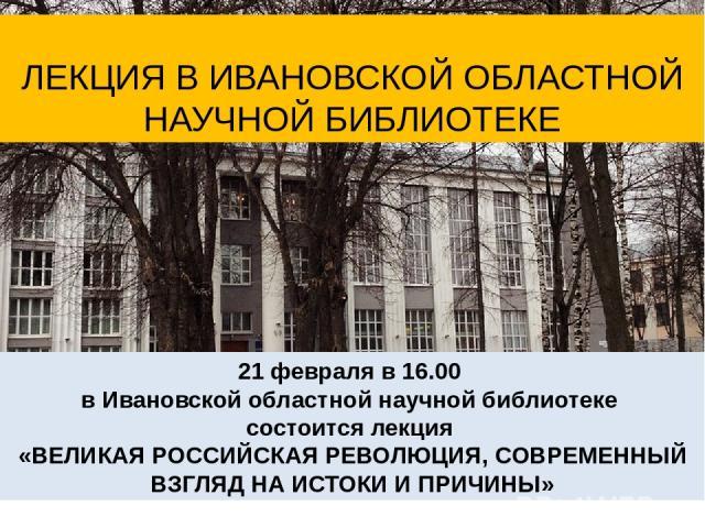 21 февраля в 16.00 в Ивановской областной научной библиотеке состоится лекция «ВЕЛИКАЯ РОССИЙСКАЯ РЕВОЛЮЦИЯ, СОВРЕМЕННЫЙ ВЗГЛЯД НА ИСТОКИ И ПРИЧИНЫ» ЛЕКЦИЯ В ИВАНОВСКОЙ ОБЛАСТНОЙ НАУЧНОЙ БИБЛИОТЕКЕ