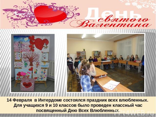 14 Февраля в Интердоме состоялся праздник всех влюбленных. Для учащихся 9 и 10 классов было проведен классный час посвященный Дню Всех Влюбленных.