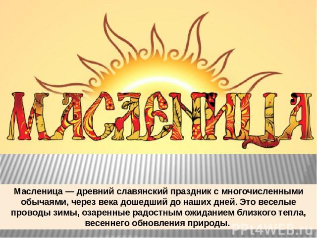 Масленица — древний славянский праздник с многочисленными обычаями, через века дошедший до наших дней.Это веселые проводы зимы, озаренные радостным ожиданием близкого тепла, весеннего обновления природы.