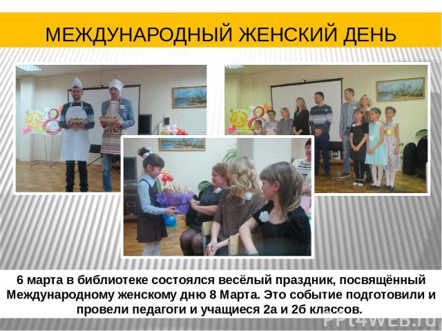 6 марта в библиотеке состоялся весёлый праздник, посвящённый Международному женскому дню 8 Марта. Это событие подготовили и провели педагоги и учащиеся 2а и 2б классов. МЕЖДУНАРОДНЫЙ ЖЕНСКИЙ ДЕНЬ