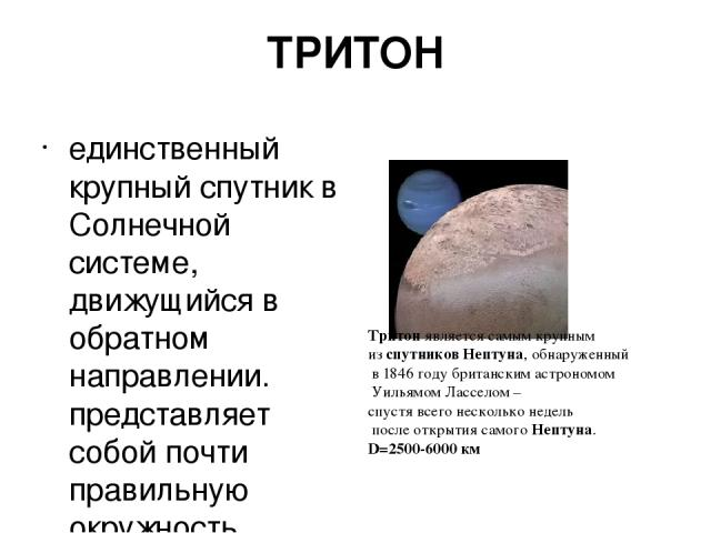 единственный крупный спутник в Солнечной системе, движущийся в обратном направлении. представляет собой почти правильную окружность. Атмосфера состоит из азота 99,9%, метана 0,1% ТРИТОН Тритонявляется самым крупным изспутниковНептуна, обнаруженн…