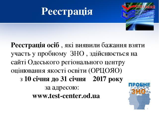 Реєстрація Реєстрація осіб , які виявили бажання взяти участь у пробному ЗНО , здійснюється на сайті Одеського регіонального центру оцінювання якості освіти (ОРЦОЯО) з 10 січня до 31 січня 2017 року за адресою: www.test-center.od.ua