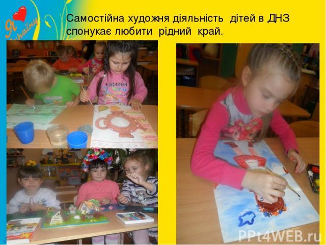 Самостійна художня діяльність дітей в ДНЗ спонукає любити рідний край.