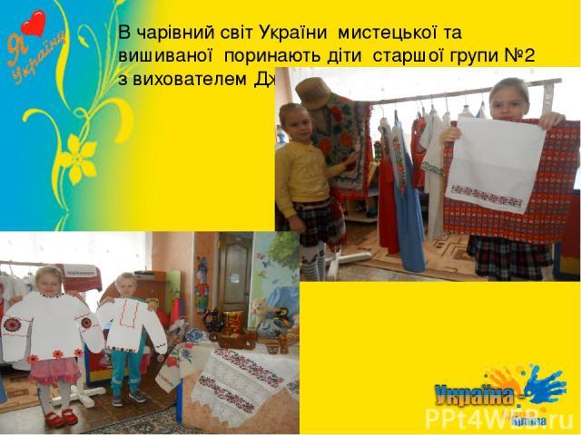 В чарівний світ України мистецької та вишиваної поринають діти старшої групи №2 з вихователем Джуган К.Ю.