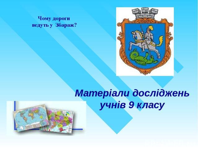 Матеріали досліджень учнів 9 класу Чому дороги ведуть у Збараж?