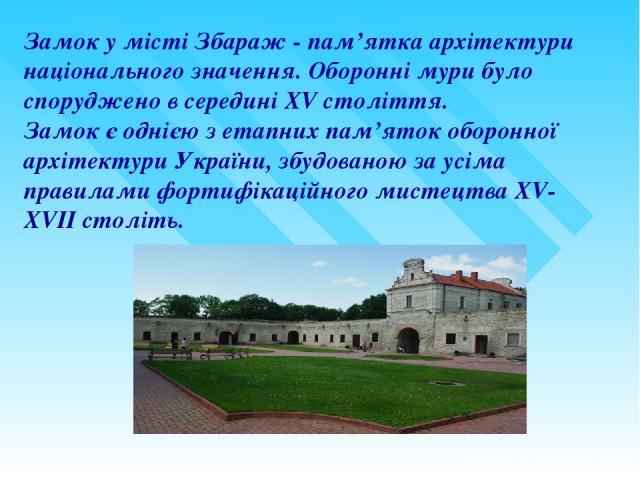 Замок у місті Збараж- пам'ятка архітектури національного значення. Оборонні мури було споруджено в середині XVстоліття. Замок є однією з етапних пам'яток оборонної архітектури України, збудованою за усіма правилами фортифікаційного мистецтва XV-XV…