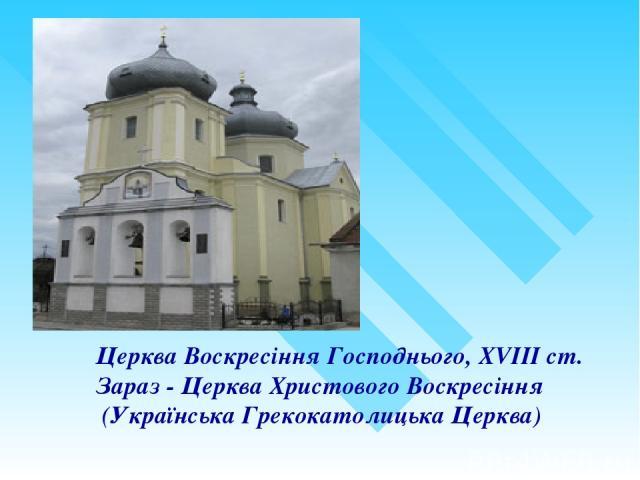 Церква Воскресіння Господнього, XVIIIст. Зараз - Церква Христового Воскресіння (Українська Грекокатолицька Церква)