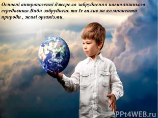 Основні антропогенні джерела забруднення навколишнього середовища.Види забруднен