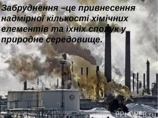 Забруднення –це привнесення надмірної кількості хімічних елементів та їхніх спол