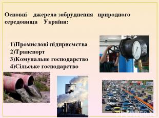 Основні джерела забруднення природного середовища України: 1)Промислові підприєм