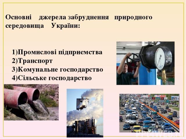 Основні джерела забруднення природного середовища України: 1)Промислові підприємства 2)Транспорт 3)Комунальне господарство 4)Сільське господарство