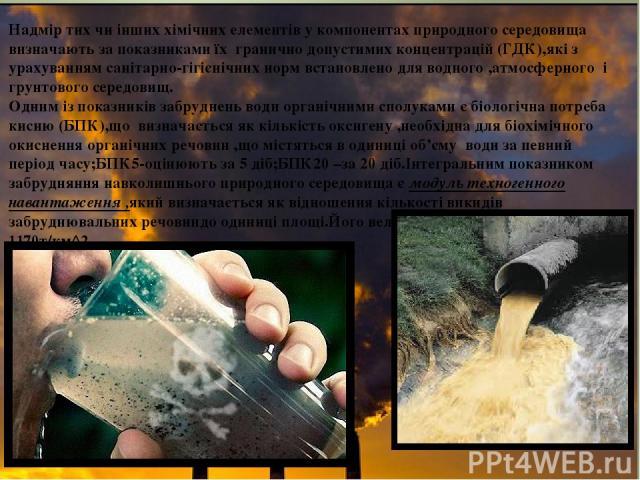 Надмір тих чи інших хімічних елементів у компонентах природного середовища визначають за показниками їх гранично допустимих концентрацій (ГДК),які з урахуванням санітарно-гігієнічних норм встановлено для водного ,атмосферного і грунтового середовищ.…