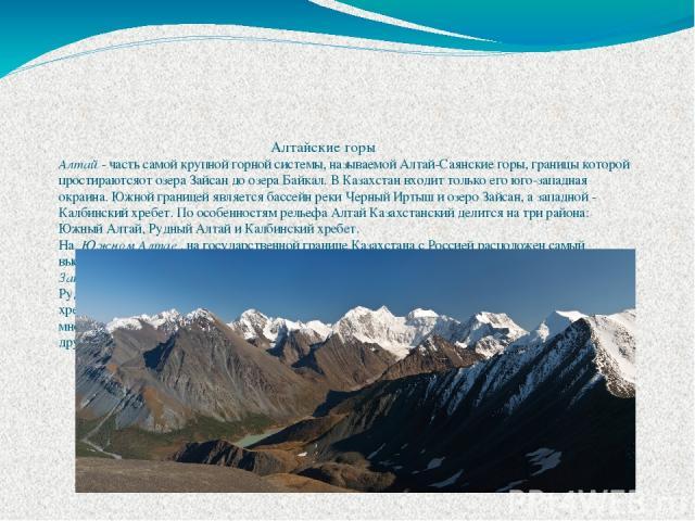 Алтайские горы Алтай- часть самой крупной горной системы, называемой Алтай-Саянскиегоры, границы которой простираютсяот озера Зайсан до озера Байкал. В Казахстан входит только его юго-западная окраина. Южной границей является бассейн реки Черный И…