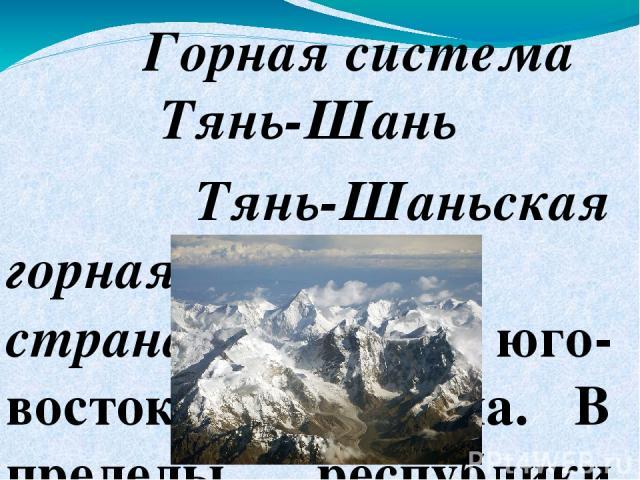 Горная система Тянь-Шань Тянь-Шаньская горная страназанимает юго-восток Казахстана. В пределы республики входят части Центрального и Западного Тянь-Шаня и почти весь Северный Тянь-Шань. Центральный Тянь-Шань начинается на стыке государственных гран…