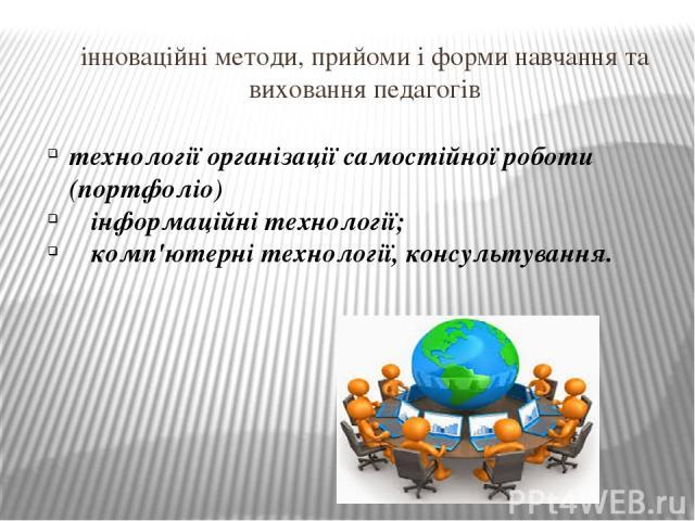 інноваційні методи, прийоми і форми навчання та виховання педагогів технології організації самостійної роботи (портфоліо) інформаційні технології; комп'ютерні технології, консультування.