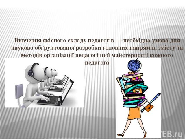 Вивчення якісного складу педагогів — необхідна умова для науково обґрунтованої розробки головних напрямів, змісту та методів організації педагогічної майстерності кожного педагога
