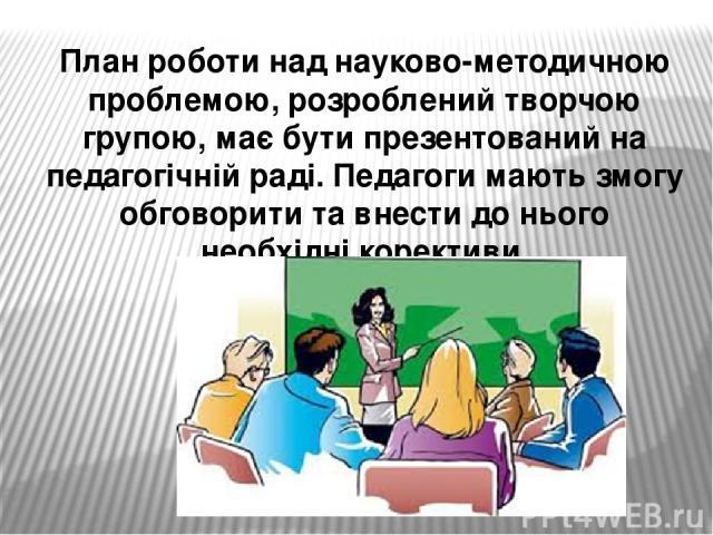 План роботи над науково-методичною проблемою, розроблений творчою групою, має бути презентований на педагогічній раді. Педагоги мають змогу обговорити та внести до нього необхідні корективи.