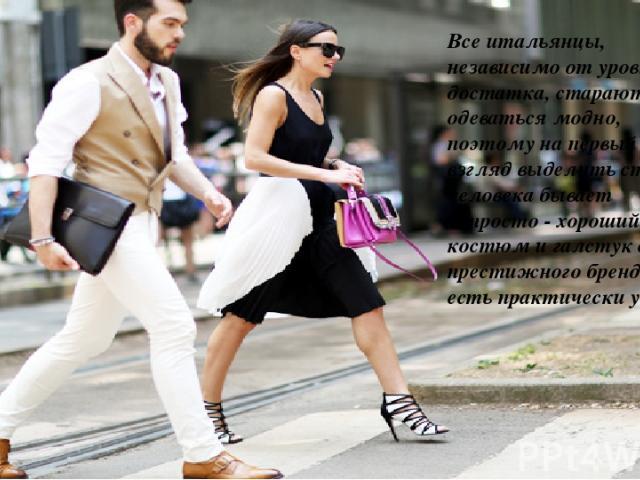 Все итальянцы, независимо от уровня достатка, стараются одеваться модно, поэтому на первый взгляд выделить статус человека бывает непросто - хороший костюм и галстук от престижного бренда есть практически у всех.