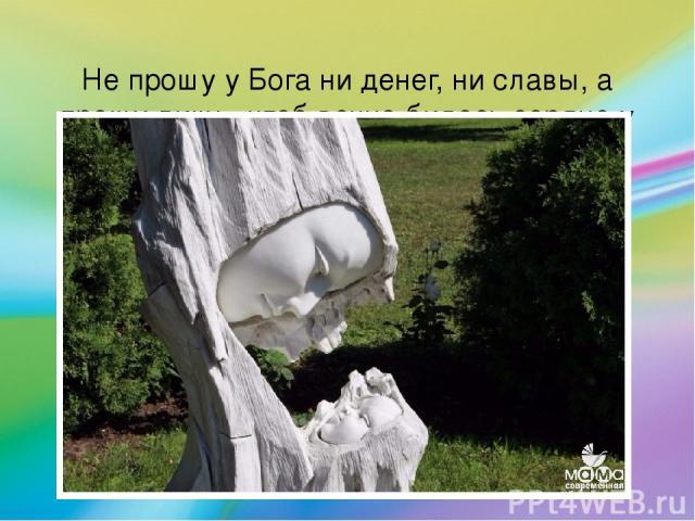 Не прошу у Бога ни денег, ни славы, а прошу лишь, чтоб вечно билось сердце у Мамы!