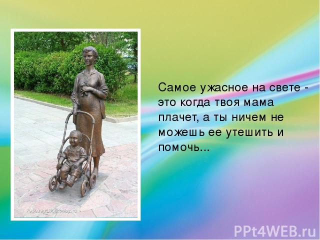 Самое ужасное на свете - это когда твоя мама плачет, а ты ничем не можешь ее утешить и помочь...