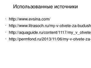 Использованные источники http://www.evsina.com/ http://www.litrasoch.ru/my-v-otv