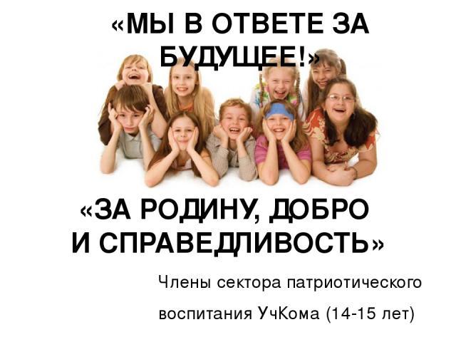 Члены сектора патриотического воспитания УчКома (14-15 лет) «МЫ В ОТВЕТЕ ЗА БУДУЩЕЕ!» «ЗА РОДИНУ, ДОБРО И СПРАВЕДЛИВОСТЬ»