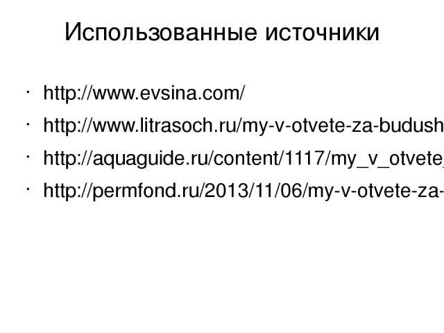 Использованные источники http://www.evsina.com/ http://www.litrasoch.ru/my-v-otvete-za-budushhee-planety-we-answer-for-earth-future/ http://aquaguide.ru/content/1117/my_v_otvete_za_buduwee_nashej_planety.html http://permfond.ru/2013/11/06/my-v-otvet…