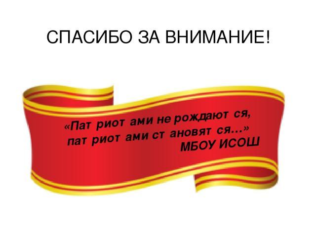 СПАСИБО ЗА ВНИМАНИЕ! «Патриотами не рождаются, патриотами становятся…» МБОУ ИСОШ