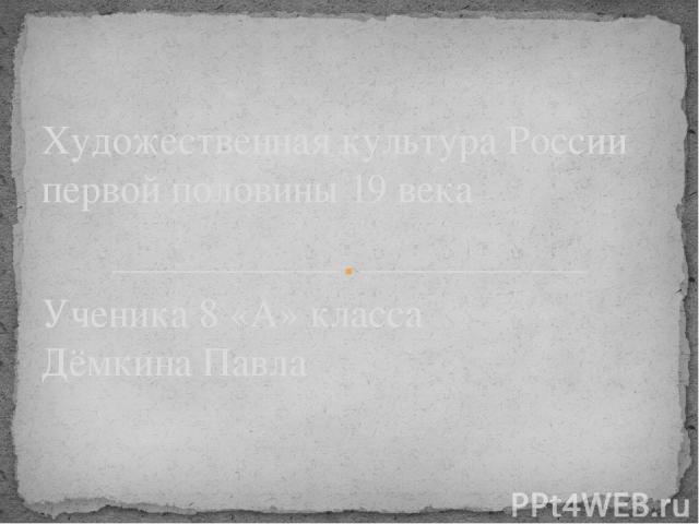Ученика 8 «А» класса Дёмкина Павла Художественная культура России первой половины 19 века