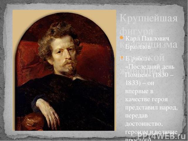 Карл Павлович Брюллов В работе «Последний день Помпеи» (1830 – 1833) – он впервые в качестве героя представил народ, передав достоинство, героизм и величие простого человека в условиях природной катастрофы. В этой работе Брюллова обозначилось стремл…