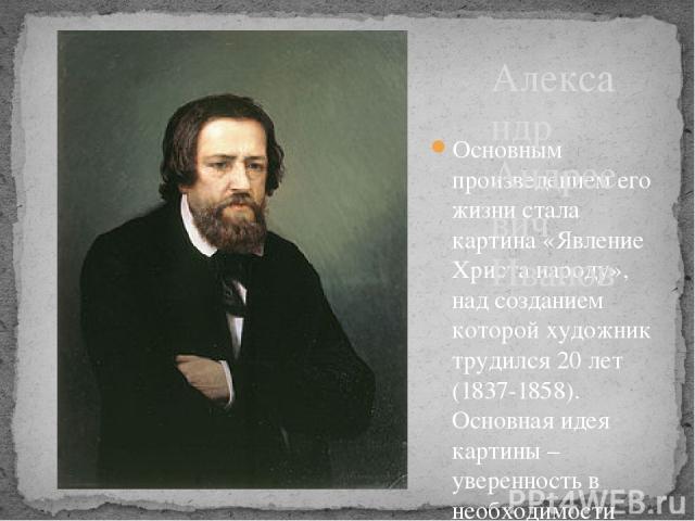 Основным произведением его жизни стала картина «Явление Христа народу», над созданием которой художник трудился 20 лет (1837-1858). Основная идея картины – уверенность в необходимости нравственного обновления людей. Каждый человек из множества изобр…