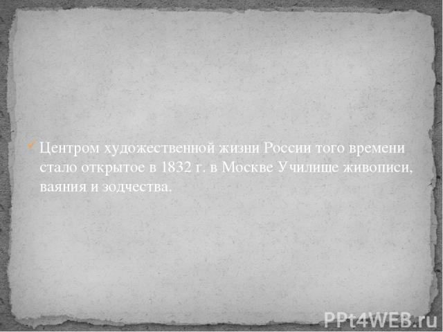 Центром художественной жизни России того времени стало открытое в 1832 г. в Москве Училище живописи, ваяния и зодчества.