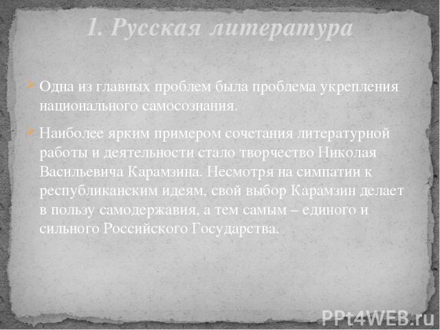 Одна из главных проблем была проблема укрепления национального самосознания. Наиболее ярким примером сочетания литературной работы и деятельности стало творчество Николая Васильевича Карамзина. Несмотря на симпатии к республиканским идеям, свой выбо…