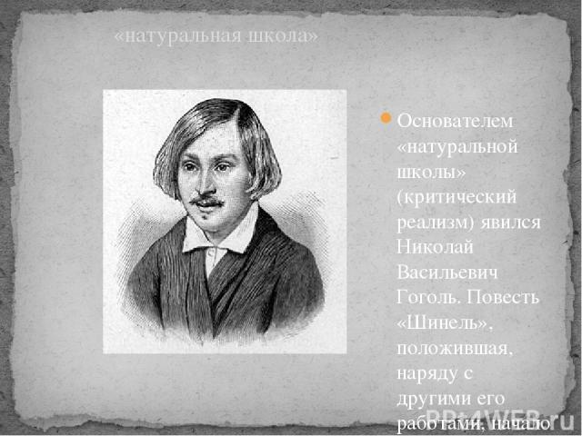 Основателем «натуральной школы» (критический реализм) явился Николай Васильевич Гоголь. Повесть «Шинель», положившая, наряду с другими его работами, начало «гоголевскому периоду» русской литературы (30-40-e гг.) «натуральная школа»