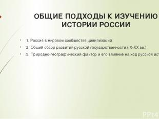 ОБЩИЕ ПОДХОДЫ К ИЗУЧЕНИЮ ИСТОРИИ РОССИИ 1. Россия в мировом сообществе цивилизац