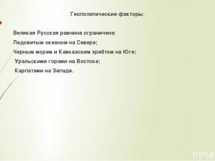 Геополитические факторы: Великая Русская равнина ограничена: Ледовитым океаном н