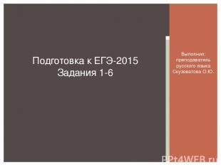 Выполнил: преподаватель русского языка Скузоватова О.Ю. Подготовка к ЕГЭ-2015 За