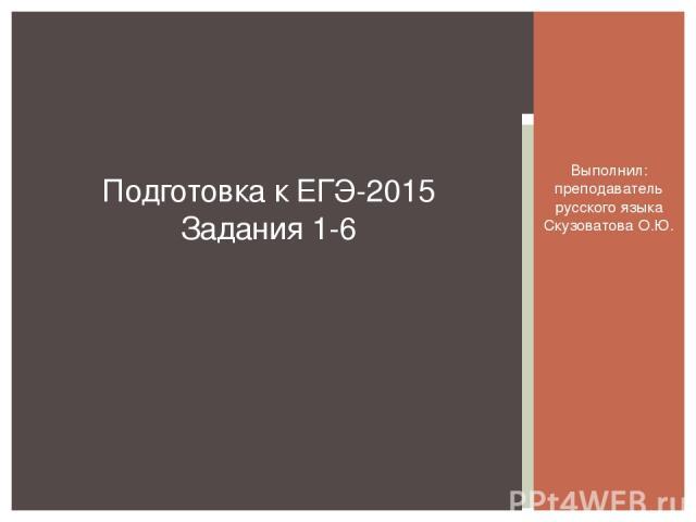 Выполнил: преподаватель русского языка Скузоватова О.Ю. Подготовка к ЕГЭ-2015 Задания 1-6