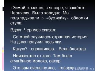 «Зимой, кажется, в январе, я зашёл к Черняеву. Было холодно. Мы подкладывали в «