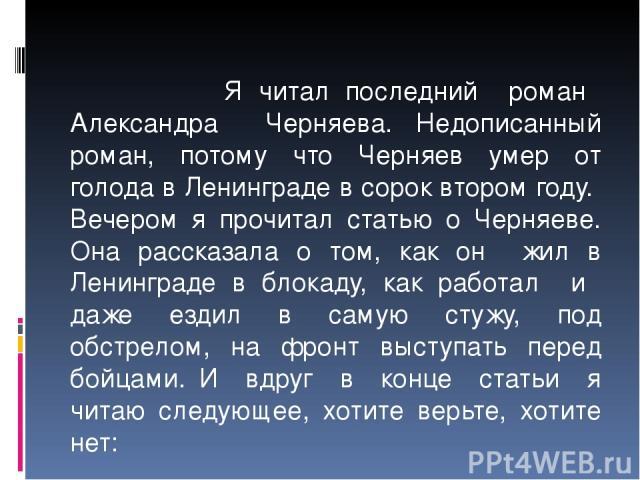 Я читал последний роман Александра Черняева. Недописанный роман, потому что Черняев умер от голода в Ленинграде в сорок втором году. Вечером я прочитал статью о Черняеве. Она рассказала о том, как он жил в Ленинграде в блокаду, как работал и даже ез…