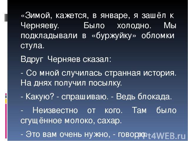 «Зимой, кажется, в январе, я зашёл к Черняеву. Было холодно. Мы подкладывали в «буржуйку» обломки стула. Вдруг Черняев сказал: - Со мной случилась странная история. На днях получил посылку. - Какую? - спрашиваю. - Ведь блокада. - Неизвестно от кого.…