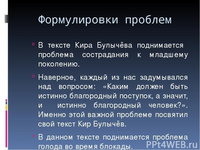 Формулировки проблем В тексте Кира Булычёва поднимается проблема сострадания к младшему поколению. Наверное, каждый из нас задумывался над вопросом: «Каким должен быть истинно благородный поступок, а значит, и истинно благородный человек?». Именно э…