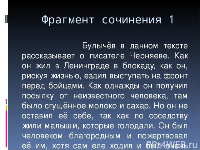 Фрагмент сочинения 1 Булычёв в данном тексте рассказывает о писателе Черняеве. Как он жил в Ленинграде в блокаду, как он, рискуя жизнью, ездил выступать на фронт перед бойцами. Как однажды он получил посылку от неизвестного человека, там было сгущён…