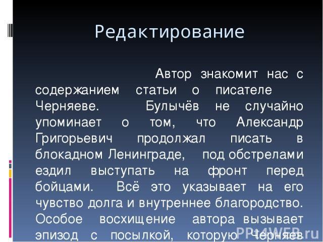 Редактирование Автор знакомит нас с содержанием статьи о писателе Черняеве. Булычёв не случайно упоминает о том, что Александр Григорьевич продолжал писать в блокадном Ленинграде, под обстрелами ездил выступать на фронт перед бойцами. Всё это указыв…