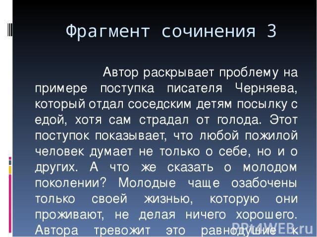 Фрагмент сочинения 3 Автор раскрывает проблему на примере поступка писателя Черняева, который отдал соседским детям посылку с едой, хотя сам страдал от голода. Этот поступок показывает, что любой пожилой человек думает не только о себе, но и о други…